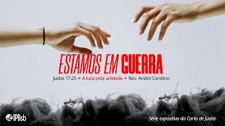 2021-10-13 - Estamos em Guerra - A luta pela unidade - Jd 17-25 -Rev. André Carolino -Estudo Bíblico