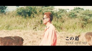 EXILE ATSUSHI / この道 (Music Video)