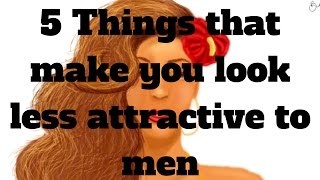 5 Things that make you look less attractive to men