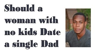 Should a women with no kids date a single dad