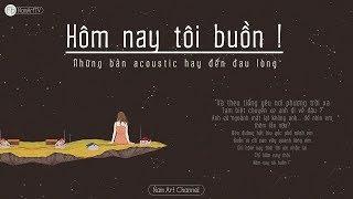 ♪ Hôm Nay Tôi Buồn ‣ Acoustic Tháng 3 ‣ Những Bản Acoustic Hay Đến Đau Lòng