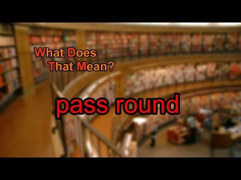 What does pass round mean?