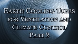 Earth Cooling Tubes for Ventilation and Climate Control Part 2