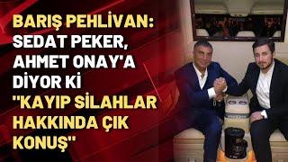 """Barış Pehlivan: Sedat Peker, Ahmet Onay'a diyor ki """"kayıp silahlar hakkında çık konuş"""""""
