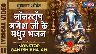बुधवार भक्ति : नॉनस्टॉप गणेश जी के मधुर भजन Nonstop Ganesh Ji Ke Bhajan | Ganesh Song | Ganpati Song
