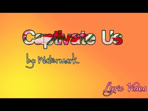 Captivate us by Watermark with Lyrics