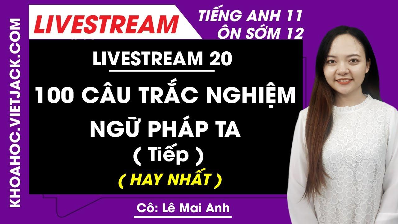 [Livestream 20] 100 câu trắc nghiệm Ngữ pháp tiếng Anh (Tiếp) - Tiếng Anh 11 Ôn sớm 12 - Cô Mai Anh