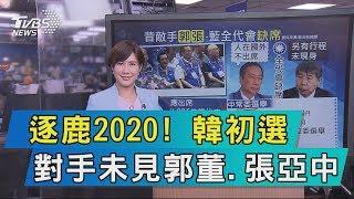 【說政治】逐鹿2020! 韓初選對手未見郭董、張亞中