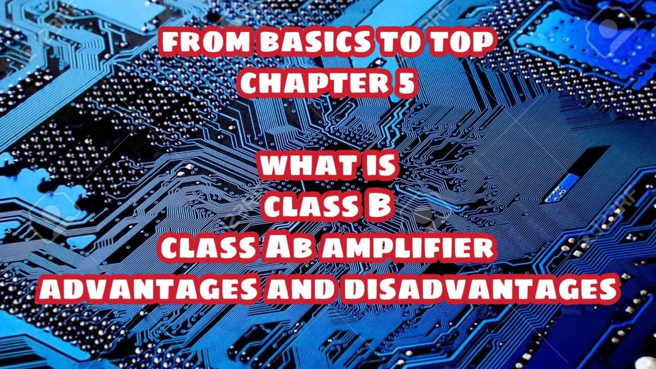 What is class B and Class AB amplifiers  Advantages and disadvantages