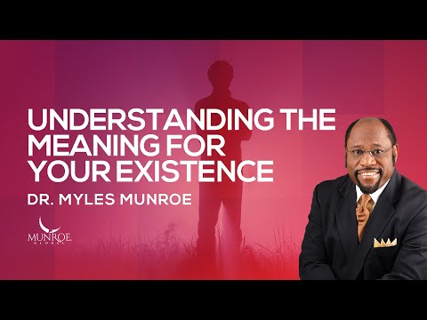 Understanding The Meaning For Your Existence | Dr. Myles Munroe