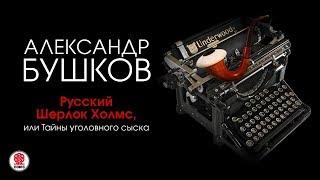 Русский Шерлок Холмс, или Тайны уголовного сыска. Бушков А. аудиокнига. читает А.Бордуков