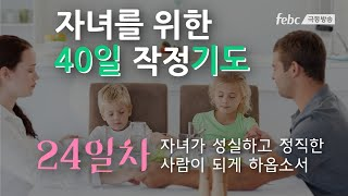 [자녀를 위한 40일 작정 기도] 24일. 자녀가 성실하고 정직한 사람이 되게 하옵소서. (월-금 아침6시)