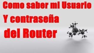 COMO SABER EL NOMBRE DE USUARIO Y CONTRASEÑA DEL ROUTER (ACTULIZADO ) 2013