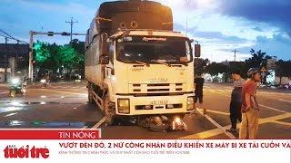 Vượt đèn đỏ, 2 nữ công nhân điều khiển xe máy bị xe tải cuốn vào gầm