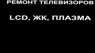 РЕМОНТ ТЕЛЕВИЗОРОВ LCD, ЖК, ПЛАЗМА