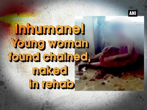Inhumane! Young woman found chained, naked in rehab - Telangana News