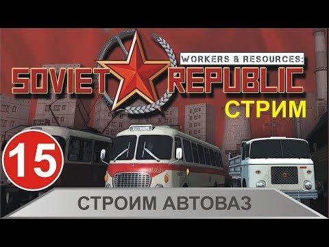 Стрим Workers & Resources:Soviet Republic -  Строим Автоваз