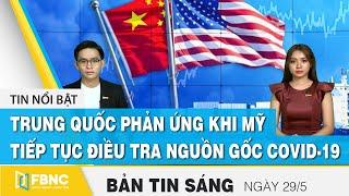 Bản tin sáng ngày 29/5, Trung Quốc phản ứng khi Mỹ tiếp tục điều tra nguồn gốc virus corona   FBNC