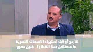 خليل عمرو - الأردن أوقف استيراد الأسماك النهرية ... ما مستقبل هذا القطاع؟