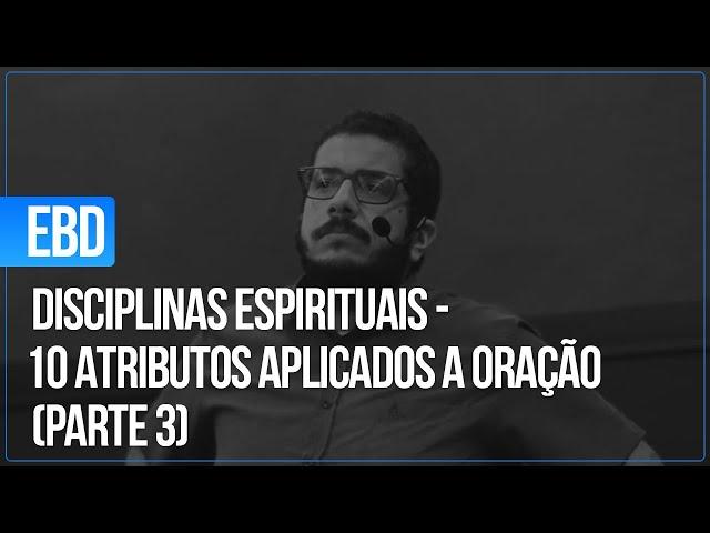 EBD - 14.02.2021 - Disciplinas Espirituais - 10 Atributos aplicados a Oração (Parte 3)