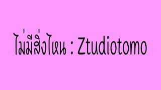 ไม่มีสิ่งไหน : Ztudiotomo [Lyrics]