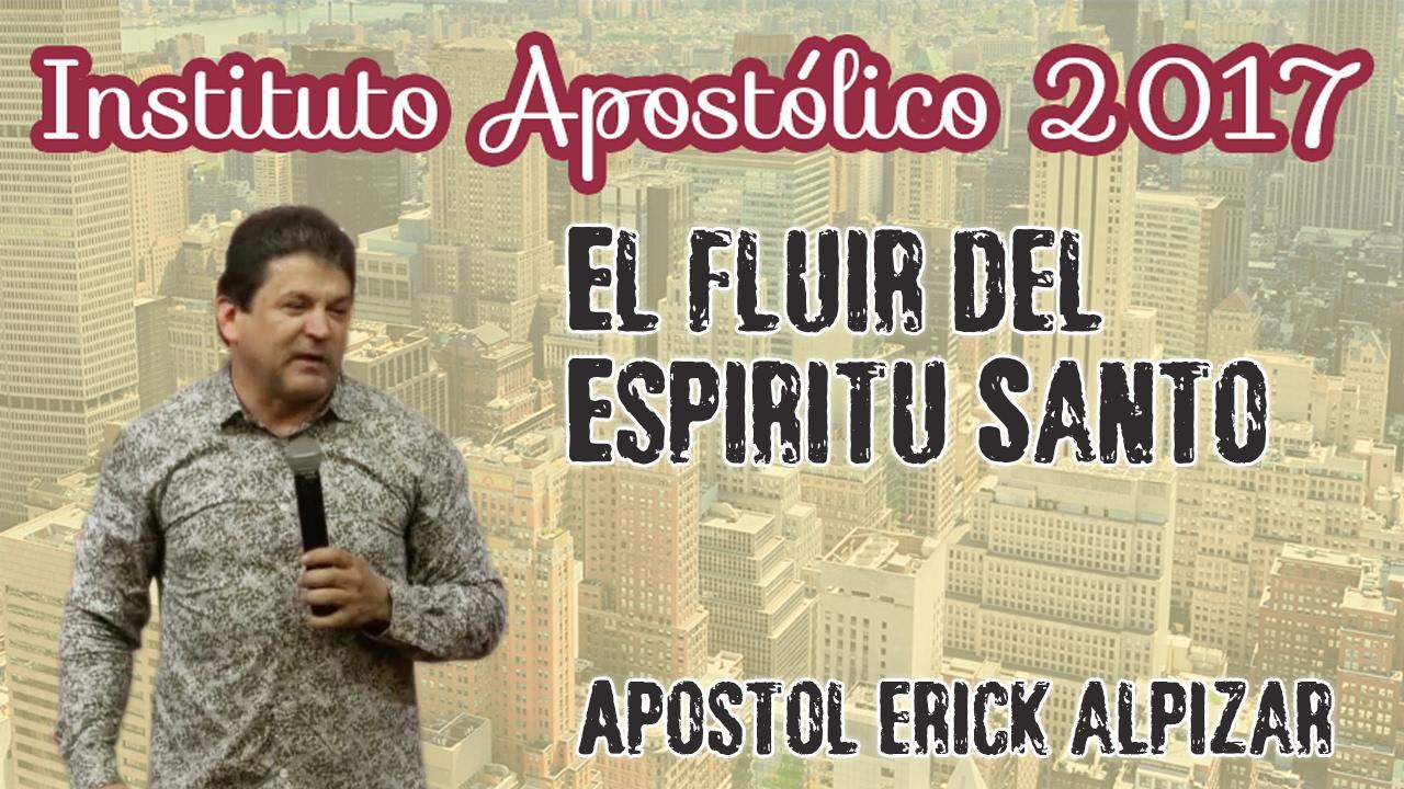 Apóstol Erick Alpízar - El fluir del Espíritu Santo - Instituto Apostólico 2017 - Día 7