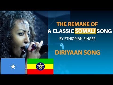 THE REMAKE OF CLASSIC SOMALI SONG (DIRIYAN) BY ETHIOPIAN SINGER