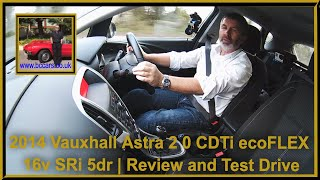 Review and Virtual Video Test Drive In Our 2014 Vauxhall Astra 2 0 CDTi ecoFLEX 16v SRi 5dr