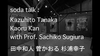soda talk :  Kazuhito Tanaka Kaoru Kan with Prof. Sachiko Sugiura   田中和人 菅かおる 杉浦幸子