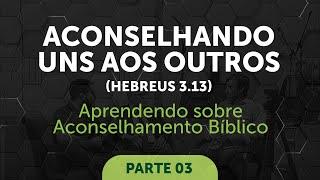 Aconselhando uns aos outros (Hb 3.13) - Parte 3