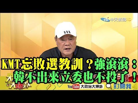 【精彩】國民黨忘敗選教訓? 強滾滾:韓國瑜不出來立委也不投了!