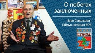 О побегах заключенных ветеран ВОВ Иван Савельевич Гайдук