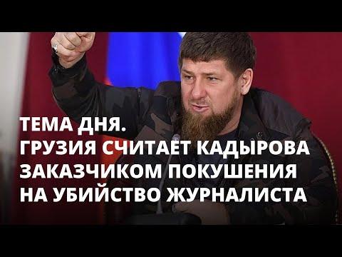 Грузия считает Кадырова заказчиком покушения на убийство журналиста. Тема дня