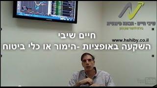 חיים שיבי - השקעה באופציות בשוק ההון - הימור או כלי ביטוח - סרטון ראשון
