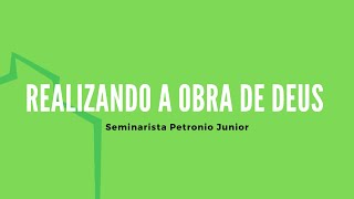 Realizando a Obra de Deus | Seminarista Petronio Junior