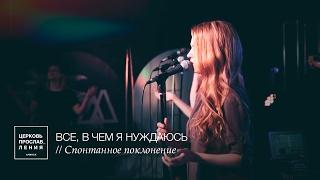 ВСЕ, В ЧЕМ Я НУЖДАЮСЬ (Спонтанное поклонение) / Церковь Прославления г. Ачинск