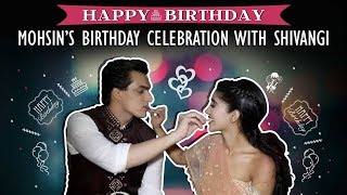 Mohsin Khan Celebrates His Birthday With Shivangi Joshi | Exclusive Interview