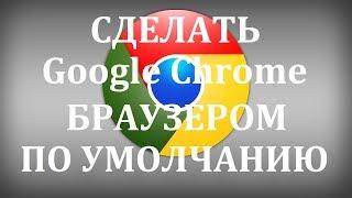 Как сделать Гугл Хром браузером по умолчанию?