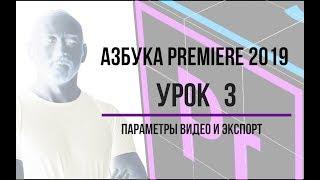 Азбука Premiere 2019. Урок 3. Параметры видео и экспорт