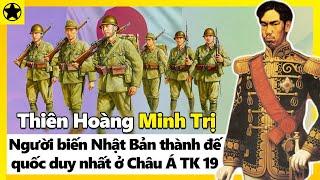 Thiên Hoàng Minh Trị - Người Biến Nhật Bản Trở Thành Đế Quốc Duy Nhất Ở Châu Á TK 19