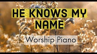 He Knows My Name | Piano Worship Songs For Prayer, Bible Meditation