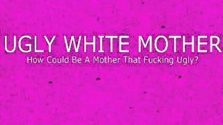 UGLY WHITE MOTHER - HOW COULD BE A MOTHER THAT FUCKING UGLY? [FULL ALBUM]