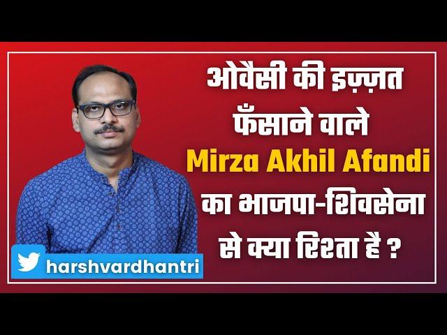 Asaduddin Owaisi की इज़्ज़त फँसाने वाले Mirza Akhil Afandi का भाजपा-शिवसेना से क्या रिश्ता है ?