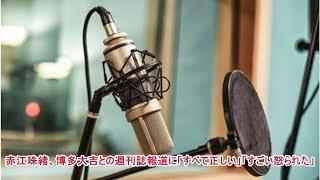 赤江珠緒、博多大吉との週刊誌報道に「すべて正しい」「すごい怒られた」