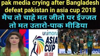 मैच हारे तो हारे, ईज्जत भी उतरवा दी -pak media crying after Bangladesh defeat pakistan in asia cup