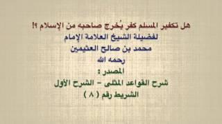 الشيخ ابن عثيمين : هل تكفير المسلم كفر يُخرج صاحبه من الإسلام ؟!