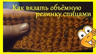 Как вязать объёмную резинку спицами