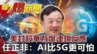 美封殺華為爆連鎖反應 任正非:AI比5G更可怕《57爆新聞》網路獨播版 2019.09.09