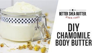DIY Chamomile Body Butter with Better Shea Butter & Skin Foods