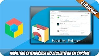 Habilitar Extensiones no Admitidas en Google Chrome